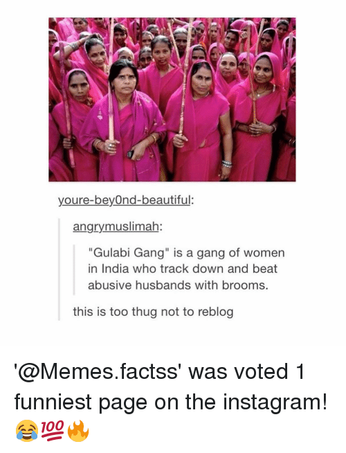 """Beautiful, Instagram, and Memes: youre-beyOnd-beautiful:  angrymuslimah:  """"Gulabi Gang"""" is a gang of women  in India who track down and beat  abusive husbands with brooms.  this is too thug not to reblog '@Memes.factss' was voted 1 funniest page on the instagram! 😂💯🔥"""