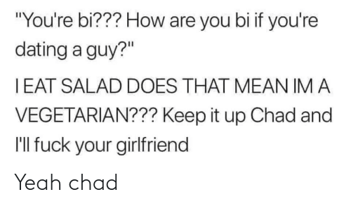 "ill: ""You're bi??? How are you bi if you're  dating a guy?""  I EAT SALAD DOES THAT MEAN IM A  VEGETARIAN??? Keep it up Chad and  I'll fuck your girlfriend Yeah chad"
