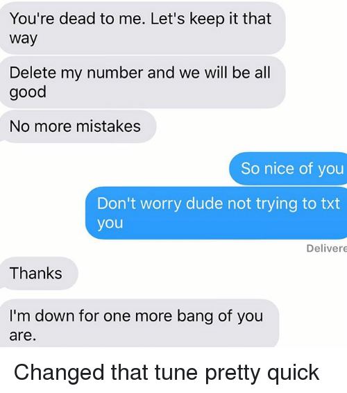 deads: You're dead to me. Let's keep it that  way  Delete my number and we will be all  good  No more mistakes  So nice of you  Don't worry dude not trying to txt  you  Delivere  Thanks  I'm down for one more bang of you  are Changed that tune pretty quick