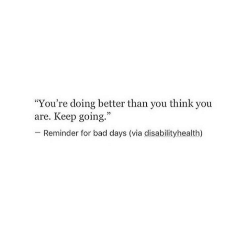 "Bad, Via, and Think: ""You're doing better than you think you  are. Keep going.""  -Reminder for bad days (via disabilityhealth)"