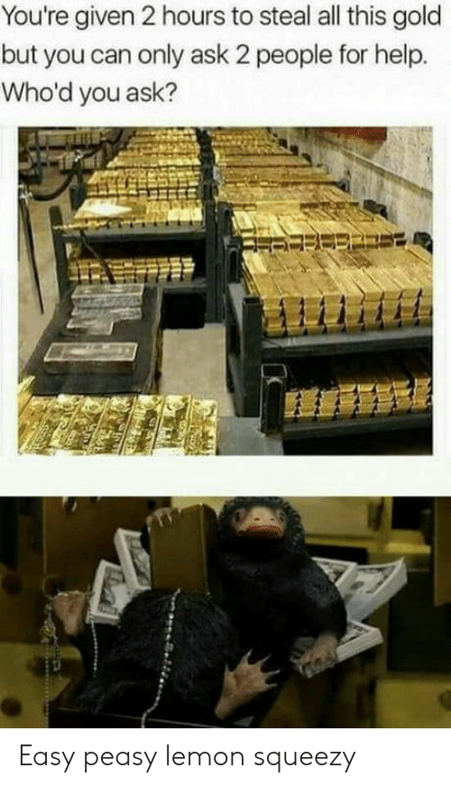 easy peasy: You're given 2 hours to steal all this gold  but you can only ask 2 people for help.  Who'd you ask? Easy peasy lemon squeezy
