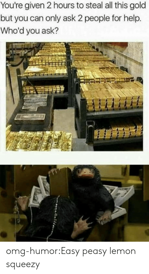 easy peasy: You're given 2 hours to steal all this gold  but you can only ask 2 people for help.  Who'd you ask? omg-humor:Easy peasy lemon squeezy