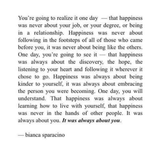discovery: You're going to realize it one day -that happiness  was never about your job, or your degree, or being  in a relationship. Happiness was never about  following in the footsteps of all of those who came  before you, it was never about being like the others  One day, you're going to see it that happiness  was always about the discovery, the hope, the  listening to your heart and following it wherever it  chose to go. Happiness was always about being  kinder to yourself, it was always about embracing  the person you were becoming. One day, you wil  understand. That happiness was always about  learning how tolive with yourself,, that happiness  was never in the hands of other people. It was  always about you. It was always about you  bianca sparacino