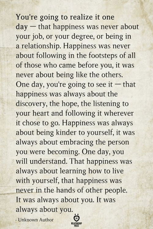 kinder: You're going to realize it one  day that happiness was never about  your job, or your degree, or being in  a relationship. Happiness was never  about following in the footsteps of all  of those who came before you, it was  never about being like the others.  One day, you're going to see it  happiness was always about the  discovery, the hope, the listening to  your heart and following it wherever  it chose to go. Happiness was always  about being kinder to yourself, it was  always about embracing the person  you were becoming. One day, you  will understand. That happiness was  always about learning how to live  with yourself, that happiness was  never in the hands of other people.  It was always about you. It was  always about you  that  Unknown Author  BELATIONSHIP  ES