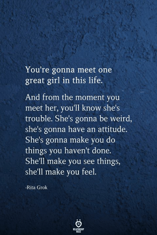 Do Things: You're gonna meet one  great girl in this life.  And from the moment you  meet her, you'll know she's  trouble. She's gonna be weird,  she's gonna have an attitude.  She's gonna make you do  things you haven't done.  She'll make you see things,  she'll make you feel.  -Rita Grok  RELATIONSHIP