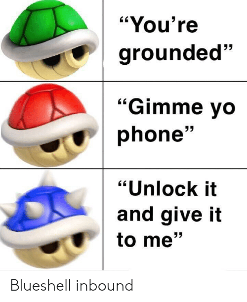 "grounded: ""You're  grounded""  53  ""Gimme vo  phone'  ""Unlock it  and give it  to me"" Blueshell inbound"