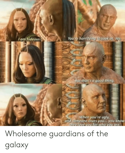 Love, Ugly, and Good: You're horrifying to 1ook at. Yes  Iam hideous?  Bat that's a good thing  When you're ugly  and someone loves you... you know  they love you for who you are Wholesome guardians of the galaxy