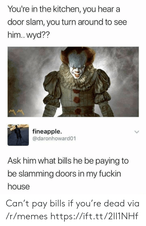 Slamming: You're in the kitchen, you hear a  door slam, you turn around to see  him..wyd??  M  fineapple.  @daronhoward01  Ask him what bills he be paying to  be slamming doors in my fuckin  house Can't pay bills if you're dead via /r/memes https://ift.tt/2II1NHf