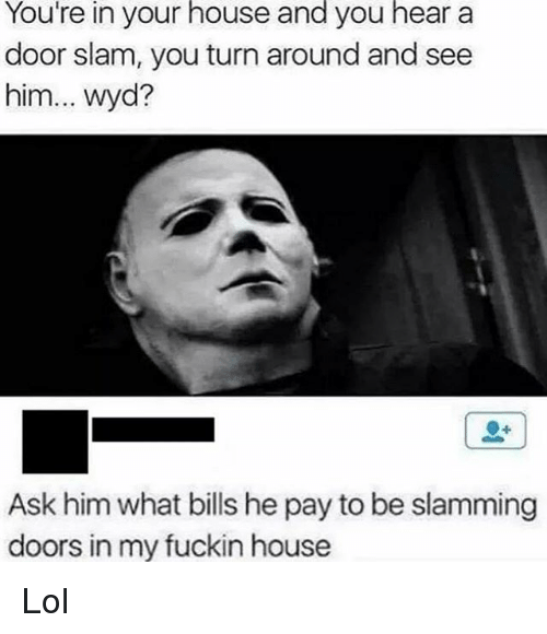 door slam: You're in your house and you hear a  door slam, you turn around and see  him  wyd?  Ask him what bills he pay to be slamming  doors in my fuckin house Lol