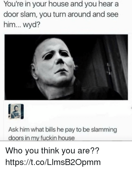 door slam: You're in your house and you hear a  door slam, you turn around and see  him... wyd?  Ask him what bills he pay to be slamming  doors in my fuckin house Who you think you are?? https://t.co/LlmsB2Opmm