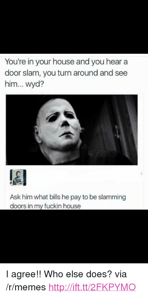 """door slam: You're in your house and you hear a  door slam, you turn around and see  him... wyd?  Ask him what bills he pay to be slamming  doors in my fuckin house <p>I agree!! Who else does? via /r/memes <a href=""""http://ift.tt/2FKPYMO"""">http://ift.tt/2FKPYMO</a></p>"""