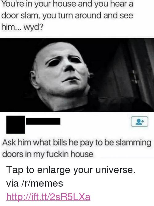 """door slam: You're  in  your  house  and  you  hear  a  door slam, you turn around and see  him... wyd?  Ask him what bills he pay to be slamming  doors in my fuckin house <p>Tap to enlarge your universe. via /r/memes <a href=""""http://ift.tt/2sR5LXa"""">http://ift.tt/2sR5LXa</a></p>"""