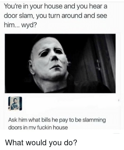 door slam: You're in your house and you hear a  door slam, you turn around and see  him... wyd?  lel  Ask him what bills he pay to be slamming  doors in mv fuckin house What would you do?