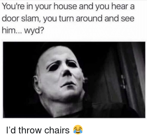 door slam: You're in your house and you hear a  door slam, you turn around and see  him... wyd? I'd throw chairs 😂