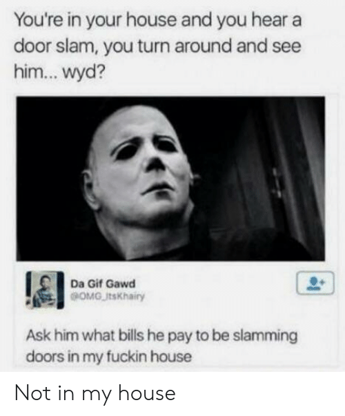 door slam: You're in your house and you hear a  door slam, you turn around and see  him... wyd?  Da Gif Gawd  OMGJtsKhairy  Ask him what bills he pay to be slamming  doors in my fuckin house Not in my house