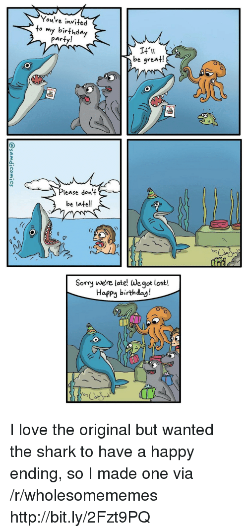 Birthday, Love, and Party: You're invited  to my birthday  party!  be great!  PARP  lease dont  be late!!  Somy we're late! We got lost!  Happy birthday! I love the original but wanted the shark to have a happy ending, so I made one via /r/wholesomememes http://bit.ly/2Fzt9PQ