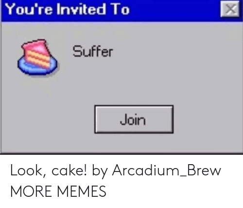 Dank, Memes, and Target: You're Invited To  Suffer  Join Look, cake! by Arcadium_Brew MORE MEMES