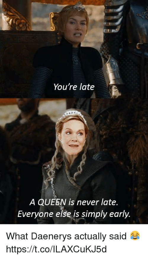 Memes, Queen, and Never: You're late  A QUEEN is never late  Everyone else is simply early What Daenerys actually said 😂 https://t.co/ILAXCuKJ5d