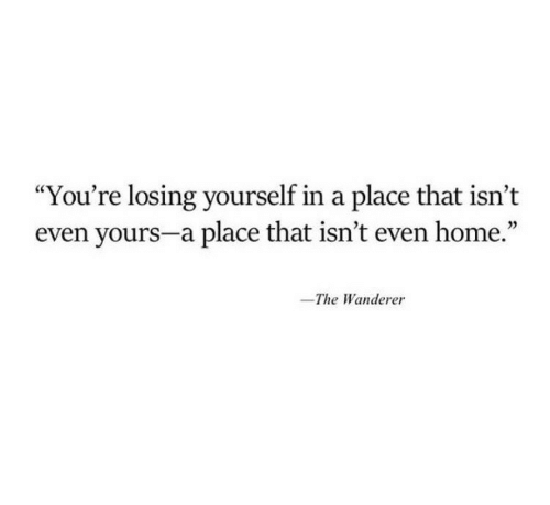 "Home, Youre, and Losing: ""You're losing yourself in a place that isn't  even yours-a place that isn't even home.'""  -The Wanderer"