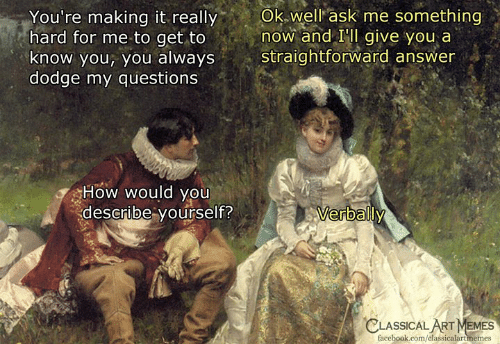 Dodge: You're  making  it  really  Ok  well  ask  me  something  hard for me to get to now and IIl give you a  know you, you always straightforward answer  dodge my questions  How would you  describe yourself?  erbally  CLASSICAL  ART MEMES  facebook.com/classicalartmemes