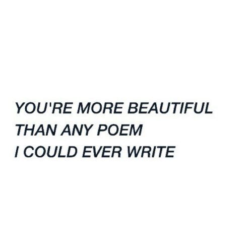 poem: YOU'RE MORE BEAUTIFUL  THAN ANY POEM  I COULD EVER WRITE