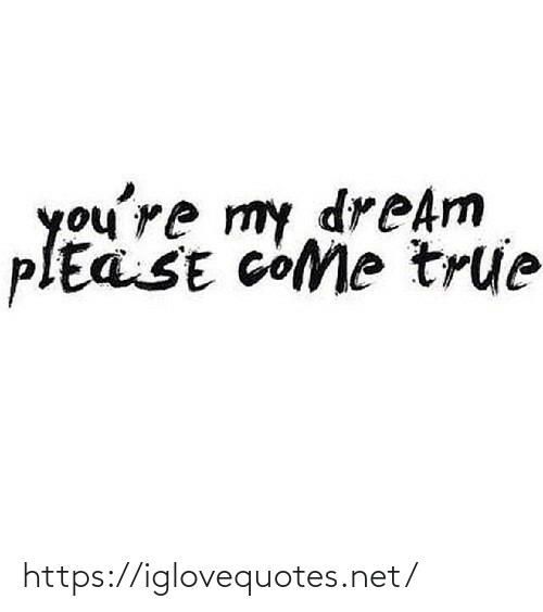 Youre My: you're my dreAm  plEaSE cOMe true https://iglovequotes.net/
