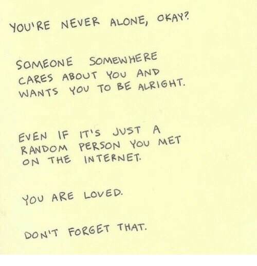 you are loved: YOU'RE NEVER ALONE, OKAY?  SOMEONE SOMEW HERE  CARES ABOUT You AND  WANTS YoU TO BE ALRIGHT  EVEN IF ITS JUST A  RANDOM PERSON You MET  ON THE INTERNET  YoU ARE LOVED.  DON'T FORGET THAT