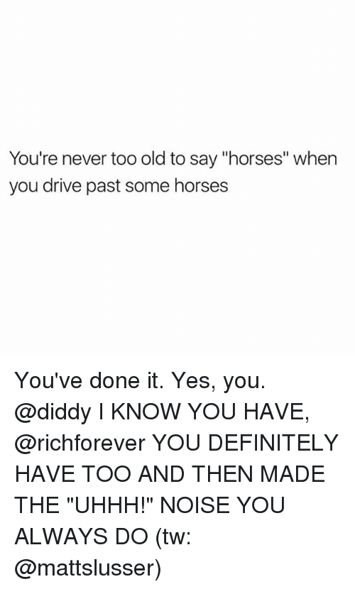 "dones: You're never too old to say ""horses"" when  you drive past some horses You've done it. Yes, you. @diddy I KNOW YOU HAVE, @richforever YOU DEFINITELY HAVE TOO AND THEN MADE THE ""UHHH!"" NOISE YOU ALWAYS DO (tw: @mattslusser)"