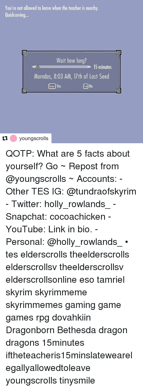 Facts, Skyrim, and Snapchat: You're not allowed to leave when the teacher is nearby  Quicksaving...  Wait how long?  e 15 minutes  Morndas, 8:03 AM, 17th of Last Seed  Enterl Yes  Tab No  tyoungscrolls QOTP: What are 5 facts about yourself? Go ~ Repost from @youngscrolls ~ Accounts: - Other TES IG: @tundraofskyrim - Twitter: holly_rowlands_ - Snapchat: cocoachicken - YouTube: Link in bio. - Personal: @holly_rowlands_ • tes elderscrolls theelderscrolls elderscrollsv theelderscrollsv elderscrollsonline eso tamriel skyrim skyrimmeme skyrimmemes gaming game games rpg dovahkiin Dragonborn Bethesda dragon dragons 15minutes iftheteacheris15minslatewearelegallyallowedtoleave youngscrolls tinysmile