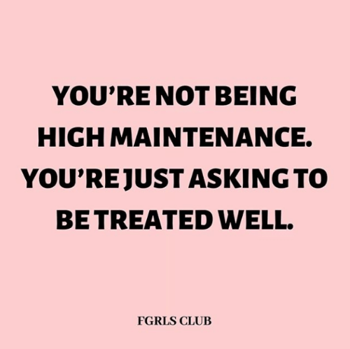 Club, Asking, and High: YOU'RE NOT BEING  HIGH MAINTENANCE.  YOU'REJUST ASKING TO  BE TREATED WELL.  FGRLS CLUB