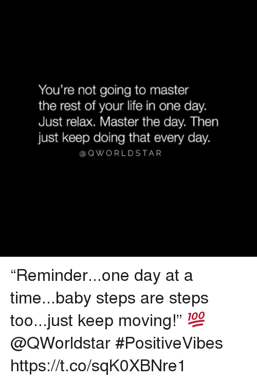 """Life, Time, and Baby: You're not going to master  the rest of your life in one day.  Just relax. Master the day. Then  just keep doing that every day.  @ QWORLDSTAR """"Reminder...one day at a time...baby steps are steps too...just keep moving!"""" 💯 @QWorldstar #PositiveVibes https://t.co/sqK0XBNre1"""