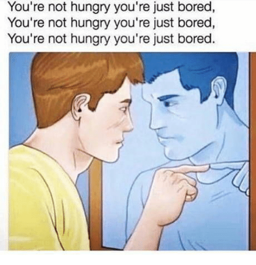 not hungry: You're not hungry you're just bored,  You're not hungry you're just bored,  You're not hungry you're just bored.