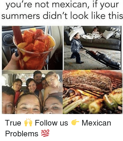 Mexican Problems: you're not mexican, if your  summers didn't look like this True 🙌  Follow us 👉 Mexican Problems 💯
