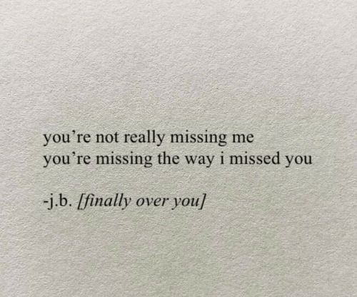You, Really, and Youre: you're not really missing me  you're missing the way i missed you  -j.b. [finally over you]