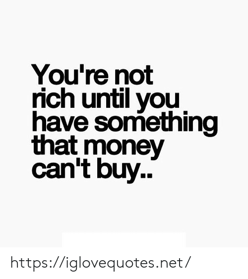 Until You: You're not  rich until you  have something  that money  can't buy.. https://iglovequotes.net/