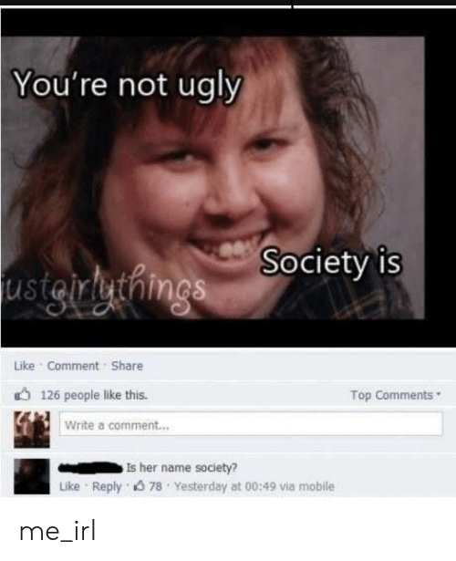 Ugly, Mobile, and Irl: You're not ugly  Society is  usigrluthngs  Like Comment Share  Top Comments  126 people like this.  Write a comment...  Is her name society?  Like Reply 78 Yesterday at 00:49 via mobile me_irl
