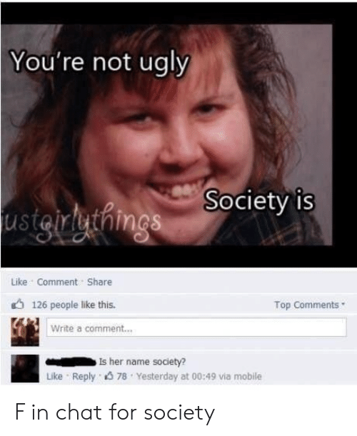 Ugly, Chat, and Mobile: You're not ugly  Society is  usigruthings  Like Comment Share  126 people like this.  Top Comments  Write a comment...  Is her name society?  Like Reply 78 Yesterday at 00:49 via mobile F in chat for society