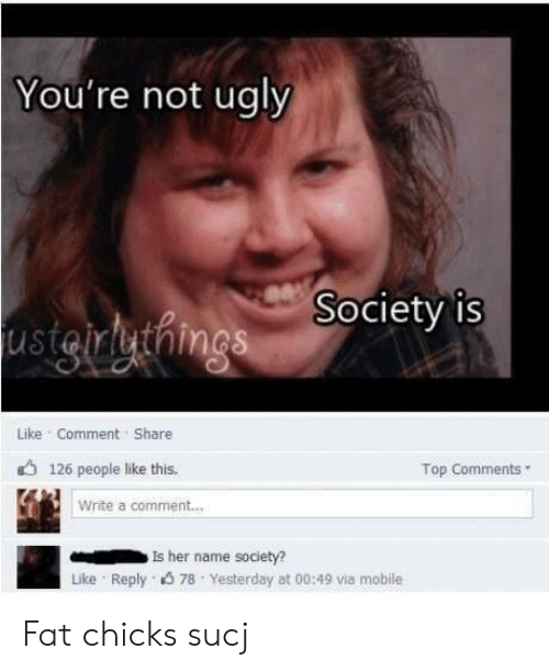 Reddit, Ugly, and Mobile: You're not ugly  usigirlythings Society is  Like Comment Share  126 people like this.  Top Comments  Write a comment...  Is her name society?  Like Reply 78 Yesterday at 00:49 via mobile Fat chicks sucj