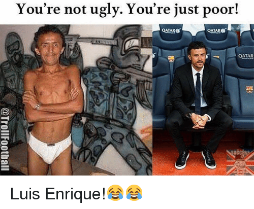 Memes, 🤖, and Luis Enrique: You're not ugly. You're just poor!  QATARS  ATAR  QATAR Luis Enrique!😂😂