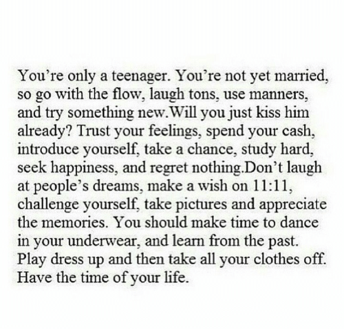 Regret Nothing: You're only a teenager. You're not yet married,  so go with the flow, laugh tons, use manners,  and try something new.Will you just kiss him  already? Trust your feelings, spend your cash,  introduce yourself, take a chance, study hard,  seek happiness, and regret nothing.Don't laugh  at people's dreams, make a wish on 11:11,  challenge yourself, take pictures and appreciate  the memories. You should make time to dance  in your underwear, and learn from the past.  Play dress up and then take all your clothes off.  Have the time of your life.