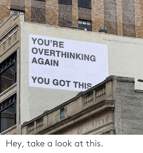Got, You, and Look: YOU'RE  OVERTHINKING  AGAIN  YOU GOT THIS Hey, take a look at this.