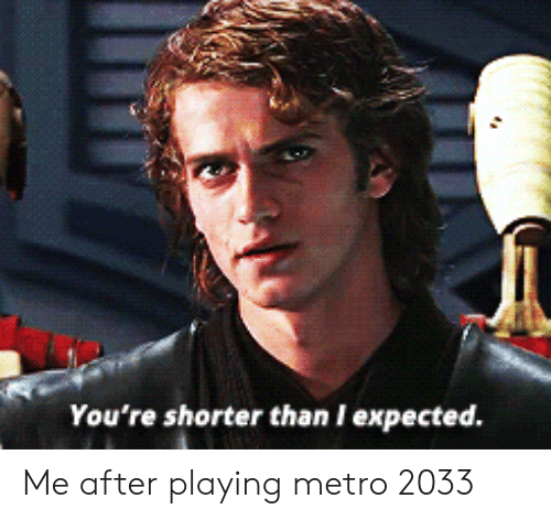 metro 2033: You're shorter than I expected. Me after playing metro 2033