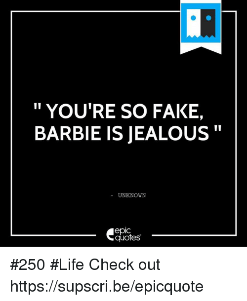 YOU'RE SO FAKE BARBIE IS JEALOUS UNKNOWN EpIC Quotes 60 Life Beauteous Unknown Quotes About Life