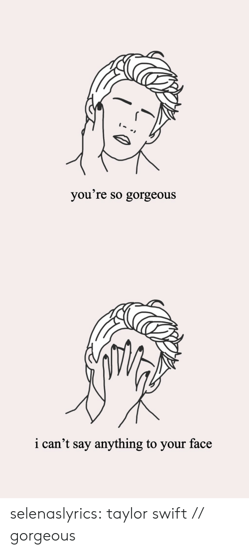 Target, Taylor Swift, and Tumblr: you're so gorgeous   i can't say anything to your face selenaslyrics:  taylor swift // gorgeous
