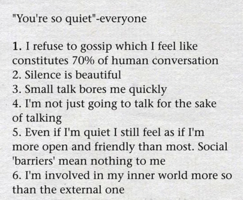 """Beautiful, Mean, and Quiet: """"You're so quiet""""-everyone  1. I refuse to gossip which I feel like  constitutes 70% of human conversation  2. Silence is beautiful  3. Small talk bores me quickly  4. I'm not just going to talk for the sake  of talking  5. Even if I'm quiet I still feel as if I'm  more open and friendly than most. Social  'barriers' mean nothing to me  6. I'm involved in my inner world more so  than the external one"""