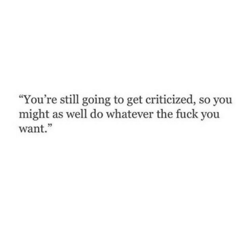 "might as well: ""You're still going to get criticized, so you  might as well do whatever the fuck you  want.""  05"