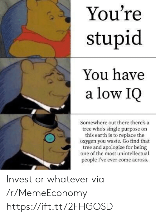 Earth, Oxygen, and Tree: You're  stupid  You have  a low IQ  Somewhere out there there's a  tree who's single purpose on  this earth is to replace the  oxygen you waste. Go find that  tree and apologize for being  one of the most unintellectual  people I've ever come across. Invest or whatever via /r/MemeEconomy https://ift.tt/2FHGOSD