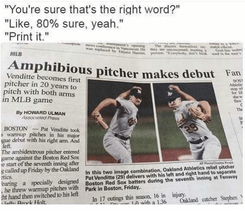 "Friday, Mlb, and News: ""You're sure that's the right word?""  ""Like, 80% sure, yeah.""  ""Print it.""  pon news conferonce in Vancouver He thy  was t  tntina Goal Aine hec  Haenn, pocess ""Everbodydt frek ased in the nve  are  MLB  Amphibious pitcher makes debut Fan  Venditte becomes first  pitcher in 20 years to  pitch with both arms  in MLB game  BOST  For  she w  lew  Th  By HOWARD ULMAN  Associated Pross  Lst  BOSTONPat Venditte took  warmup pitches in his major  gue debut with his right arm. And  left.  The ambidextrous pitcher entered  game against the Boston Red Sox  e start of the seventh inning after  g called up Friday by the Oakłand  tics  AP Photo Chats Kvs  Pat Venditte (29) delivers with his left and right hand to separate  y warmup pitche with ton Red Sox batters during the seventh inning at Fonway  .- 1.ภ with a 1.36 Oakland catcher Stephen  In this two image combination, Oakland Athletics relief pitcher  t hand then switched to his left  In 17 outings this season, 16 in injury"