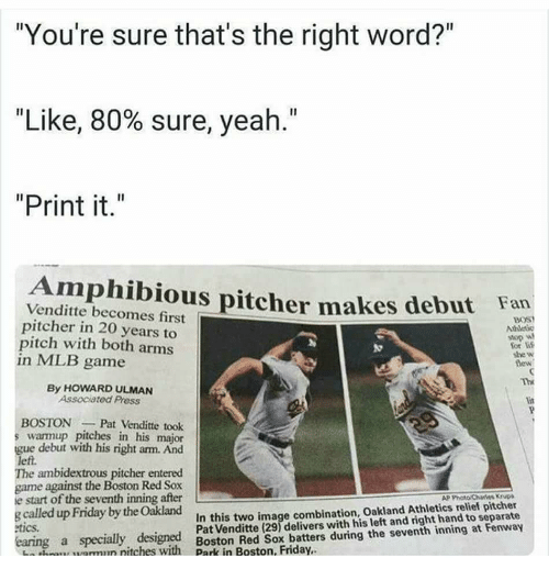 "Friday, Lit, and Mlb: ""You're sure that's the right word?""  ""Like, 80% sure, yeah.""  ""Print it.""  Amphibious pitcher  Venditte becomes first  pitcher in 20 years to  pitch with both arms  in MLB game  makes debut  Ean  BOS  Ahleic  for li  she w  lew  Th  By HOWARD ULMAN  Associated Press  lit  BOSTONPat Venditte took  s warmup pitches in his major  e debut with his right arm. And  left.  The ambidextrous pitcher entered  game against the Boston Red Sox  e start of the seventh inning after  g called up Friday by the Oakland  AP Photo Charies KrvDs  In this two image combination, Oakland Athletics relief pitcher  Pat Venditte (29) delivers with his left and right hand to separate  tics  earing a specially designed  Lathon, uarmun nitches with  mun nitches with Boston Red Sox batters during the seventh inning at Fenway  Park i"