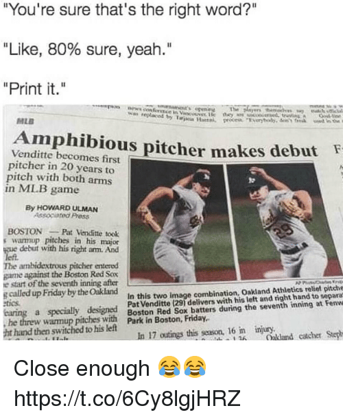 "Friday, Memes, and News: ""You're sure that's the right word?""  ""Like, 80% sure, yeah.""  ""Print it.""  on news con ference in Vst ise  The  w replaced y Taina Han  MLE  Amphibious pitcher  Venditte becomes first  pitcher in 20 years to  pitch with both arms  in MIB game  makes debut  By HOWARD ULMAN  Associated Press  BOSTONPat Vencfitte took  s warmup pitches in his major  gue debut with his right arm. And  left.  The ambidextrous pitcher entered  game against the Boston Red Sox  e start of the seventh inning after  g called up Friday by the Oakland  In this two image combination, Oakland Athletics relief pitche  tics  a specially designed Boston ke ox deliters wutini the seventh thand tot eenve  Boston Red Sox batters during the seventh inning at Fenwe  he threw wamup  pitches with  ark in Boston, Friday.  hand then switched to his left  In 17 outings this season, 16 n injury.  Oakland catcher Step  1 Close enough 😂😂 https://t.co/6Cy8lgjHRZ"